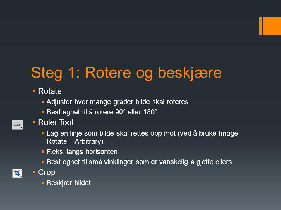 Steg 1: Rotere og beskjære  Rotate  Adjuster hvor mange grader bilde skal roteres  Best egnet til å rotere 90° eller 180°  Ruler Tool  Lag en linje som bilde skal rettes opp mot (ved å bruke Image Rotate – Arbitrary)  F.eks.