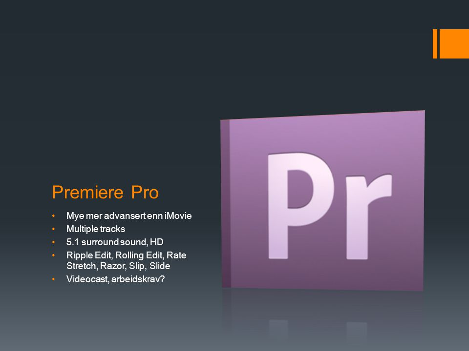 Premiere Pro •Mye mer advansert enn iMovie •Multiple tracks •5.1 surround sound, HD •Ripple Edit, Rolling Edit, Rate Stretch, Razor, Slip, Slide •Videocast, arbeidskrav?