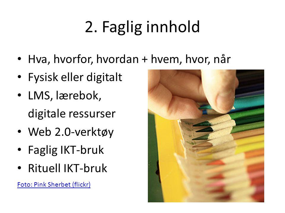 2. Faglig innhold • Hva, hvorfor, hvordan + hvem, hvor, når • Fysisk eller digitalt • LMS, lærebok, digitale ressurser • Web 2.0-verktøy • Faglig IKT-
