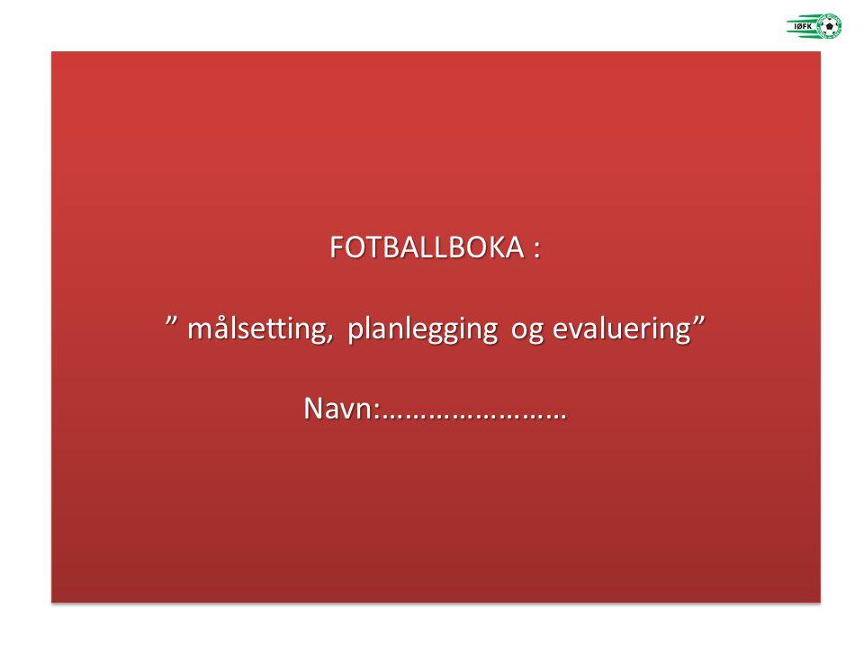 """FOTBALLBOKA : """" målsetting, planlegging og evaluering"""" Navn:…………………… FOTBALLBOKA : """" målsetting, planlegging og evaluering"""" Navn:……………………"""
