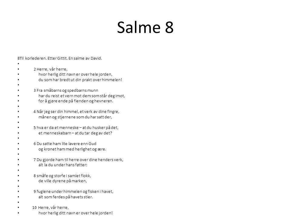 Salme 8 8Til korlederen. Etter Gittit. En salme av David. • • 2 Herre, vår herre, • hvor herlig ditt navn er over hele jorden, • du som har bredt ut d