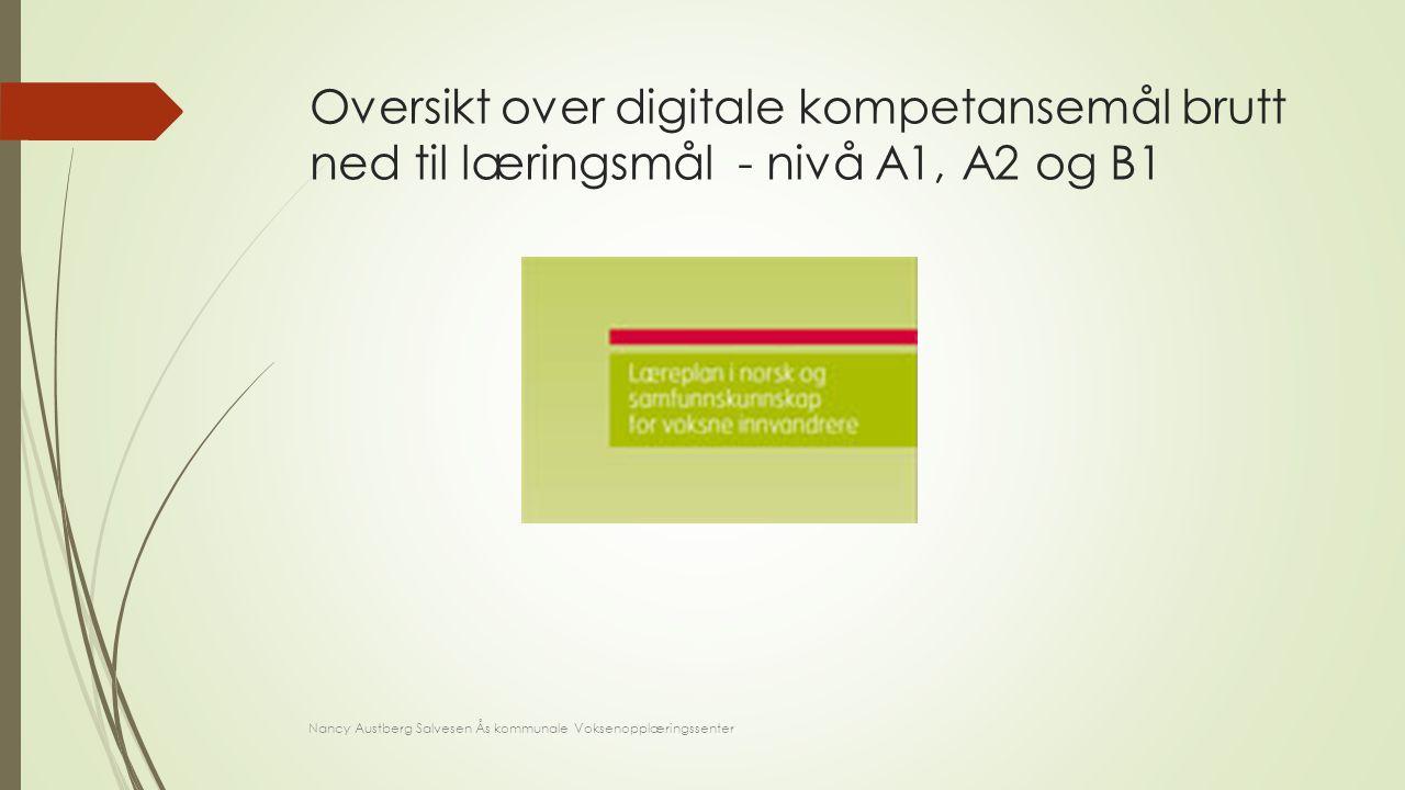 Oversikt over digitale kompetansemål brutt ned til læringsmål - nivå A1, A2 og B1 Nancy Austberg Salvesen Ås kommunale Voksenopplæringssenter