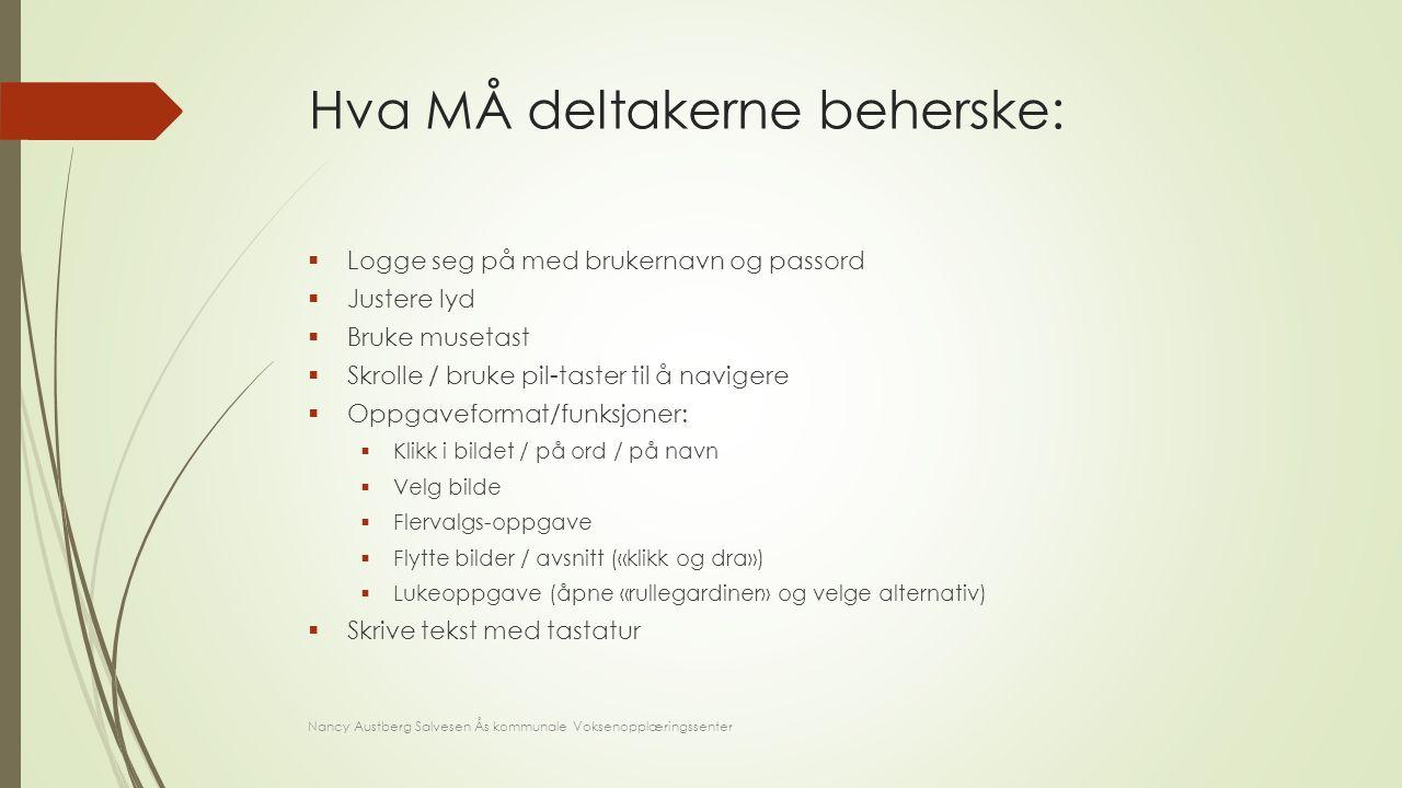 Hva MÅ deltakerne beherske:  Logge seg på med brukernavn og passord  Justere lyd  Bruke musetast  Skrolle / bruke pil-taster til å navigere  Oppg