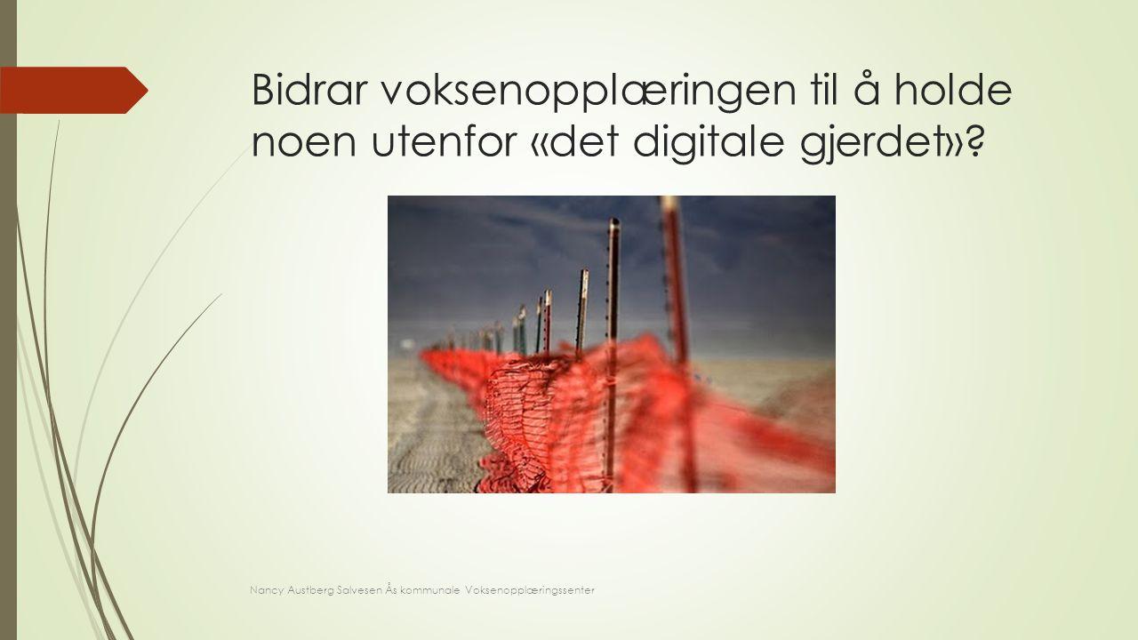 Bidrar voksenopplæringen til å holde noen utenfor «det digitale gjerdet»? Nancy Austberg Salvesen Ås kommunale Voksenopplæringssenter