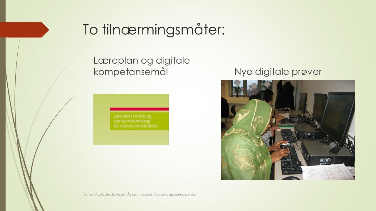 To tilnærmingsmåter: Læreplan og digitale kompetansemål Nye digitale prøver Nancy Austberg Salvesen Ås kommunale Voksenopplæringssenter