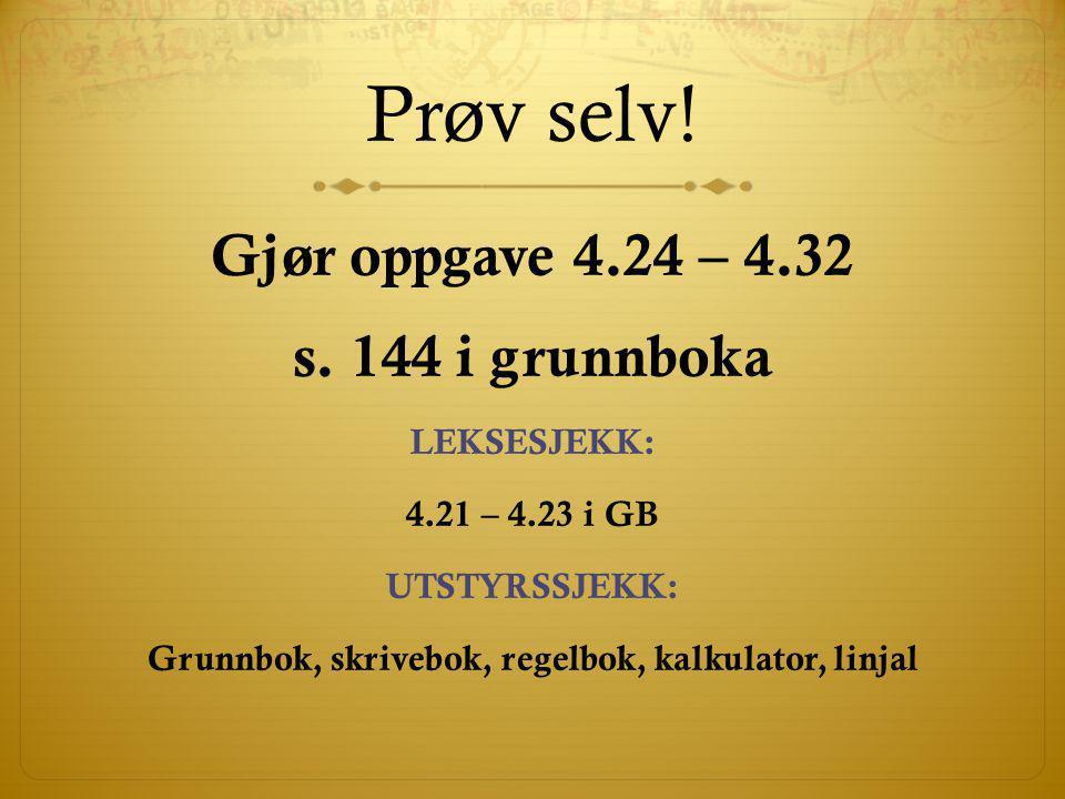 Prøv selv! Gjør oppgave 4.24 – 4.32 s. 144 i grunnboka LEKSESJEKK: 4.21 – 4.23 i GB UTSTYRSSJEKK: Grunnbok, skrivebok, regelbok, kalkulator, linjal
