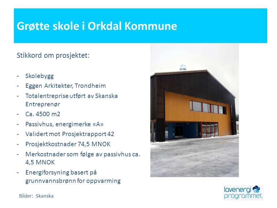 Grøtte skole i Orkdal Kommune Stikkord om prosjektet: -Skolebygg -Eggen Arkitekter, Trondheim -Totalentreprise utført av Skanska Entreprenør -Ca. 4500