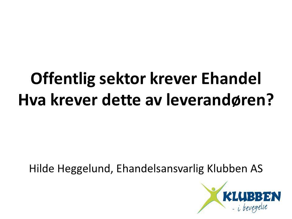 Offentlig sektor krever Ehandel Hva krever dette av leverandøren? Hilde Heggelund, Ehandelsansvarlig Klubben AS