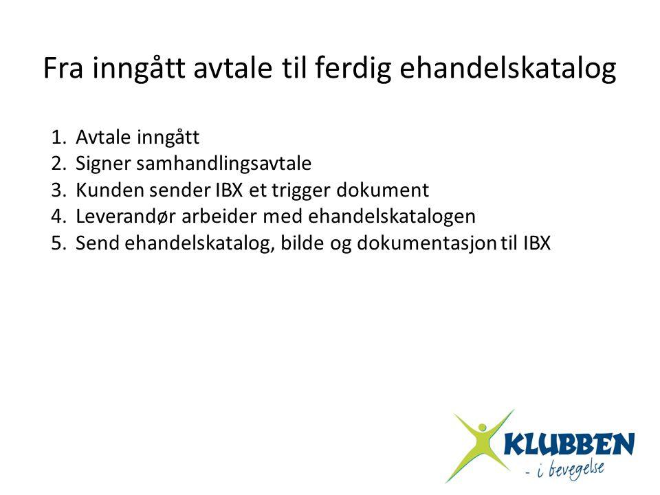 Fra inngått avtale til ferdig ehandelskatalog 1.Avtale inngått 2.Signer samhandlingsavtale 3.Kunden sender IBX et trigger dokument 4.Leverandør arbeid