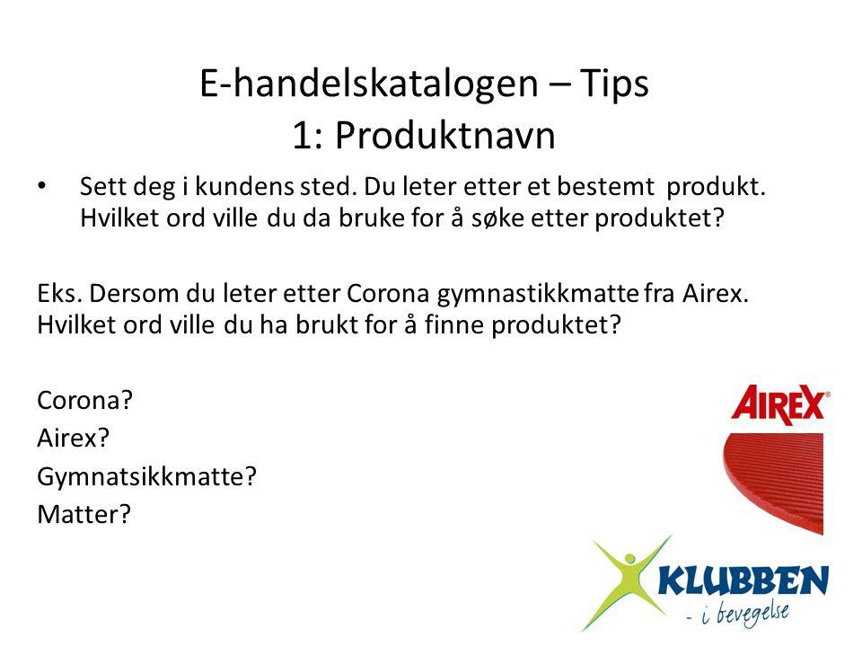 E-handelskatalogen – Tips 1: Produktnavn • Sett deg i kundens sted. Du leter etter et bestemt produkt. Hvilket ord ville du da bruke for å søke etter
