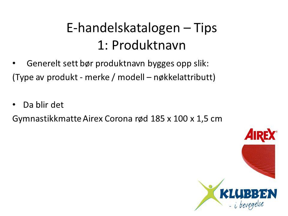 E-handelskatalogen – Tips 1: Produktnavn • Generelt sett bør produktnavn bygges opp slik: (Type av produkt - merke / modell – nøkkelattributt) • Da bl