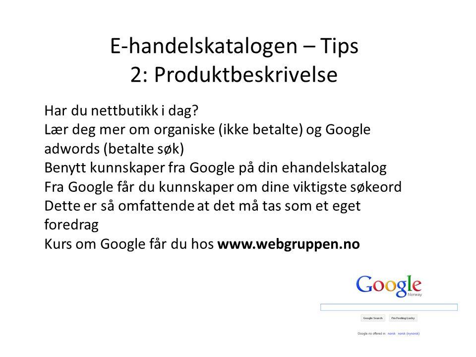 E-handelskatalogen – Tips 2: Produktbeskrivelse Har du nettbutikk i dag? Lær deg mer om organiske (ikke betalte) og Google adwords (betalte søk) Benyt