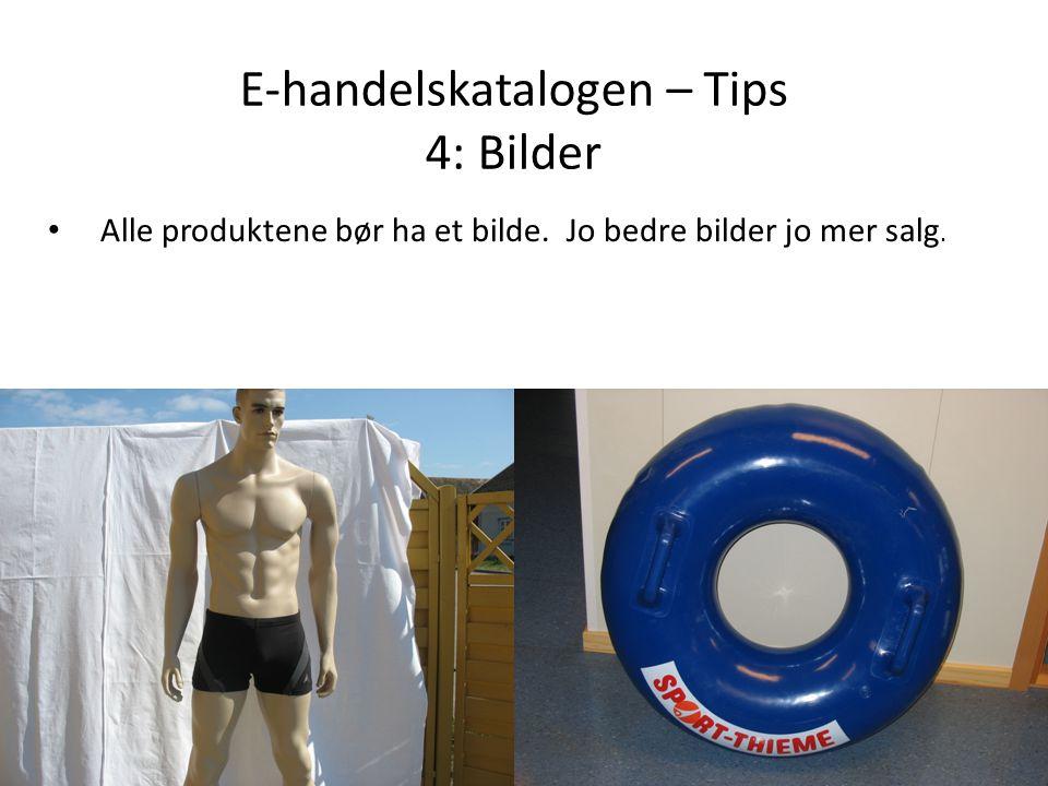 E-handelskatalogen – Tips 4: Bilder • Alle produktene bør ha et bilde. Jo bedre bilder jo mer salg.