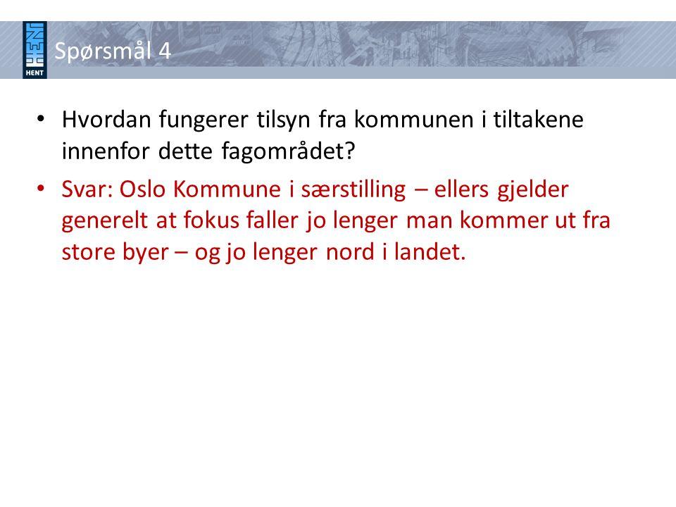 Spørsmål 4 • Hvordan fungerer tilsyn fra kommunen i tiltakene innenfor dette fagområdet? • Svar: Oslo Kommune i særstilling – ellers gjelder generelt