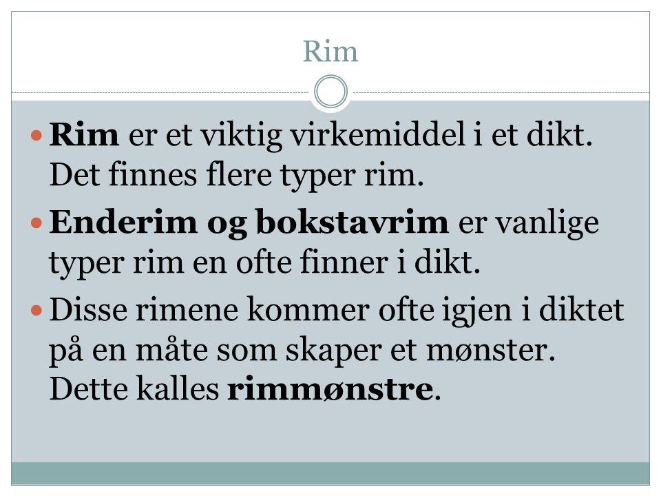 Rim  Rim er et viktig virkemiddel i et dikt. Det finnes flere typer rim.  Enderim og bokstavrim er vanlige typer rim en ofte finner i dikt.  Disse