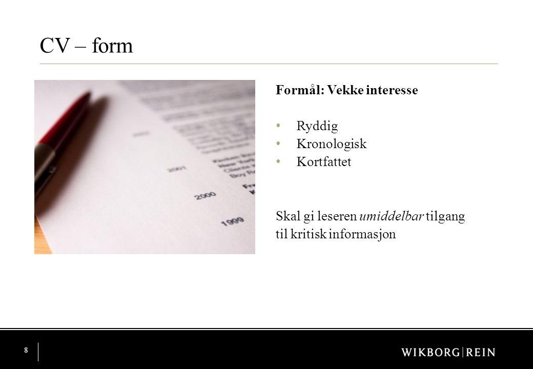 8 CV – form Formål: Vekke interesse • Ryddig • Kronologisk • Kortfattet Skal gi leseren umiddelbar tilgang til kritisk informasjon