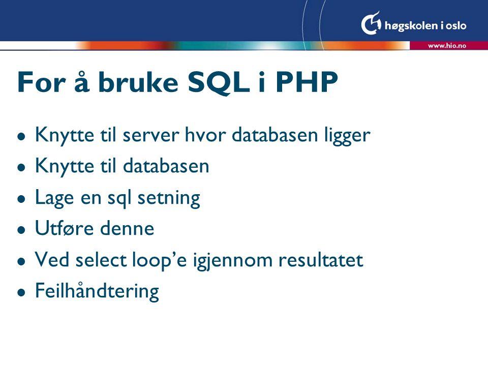 For å bruke SQL i PHP l Knytte til server hvor databasen ligger l Knytte til databasen l Lage en sql setning l Utføre denne l Ved select loop'e igjennom resultatet l Feilhåndtering