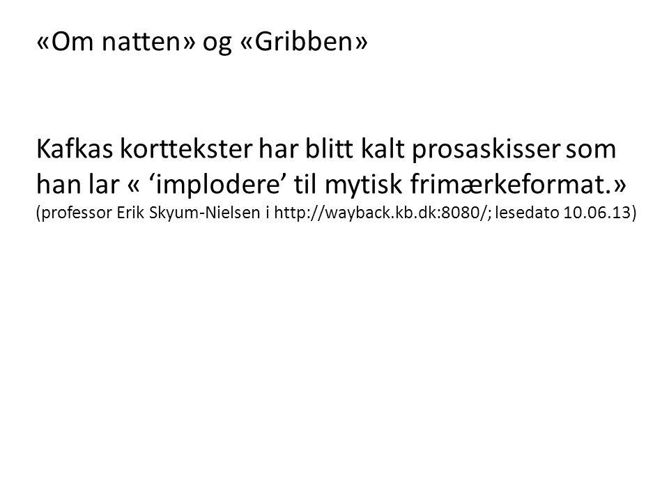 «Om natten» og «Gribben» Kafkas korttekster har blitt kalt prosaskisser som han lar « 'implodere' til mytisk frimærkeformat.» (professor Erik Skyum-Nielsen i http://wayback.kb.dk:8080/; lesedato 10.06.13)