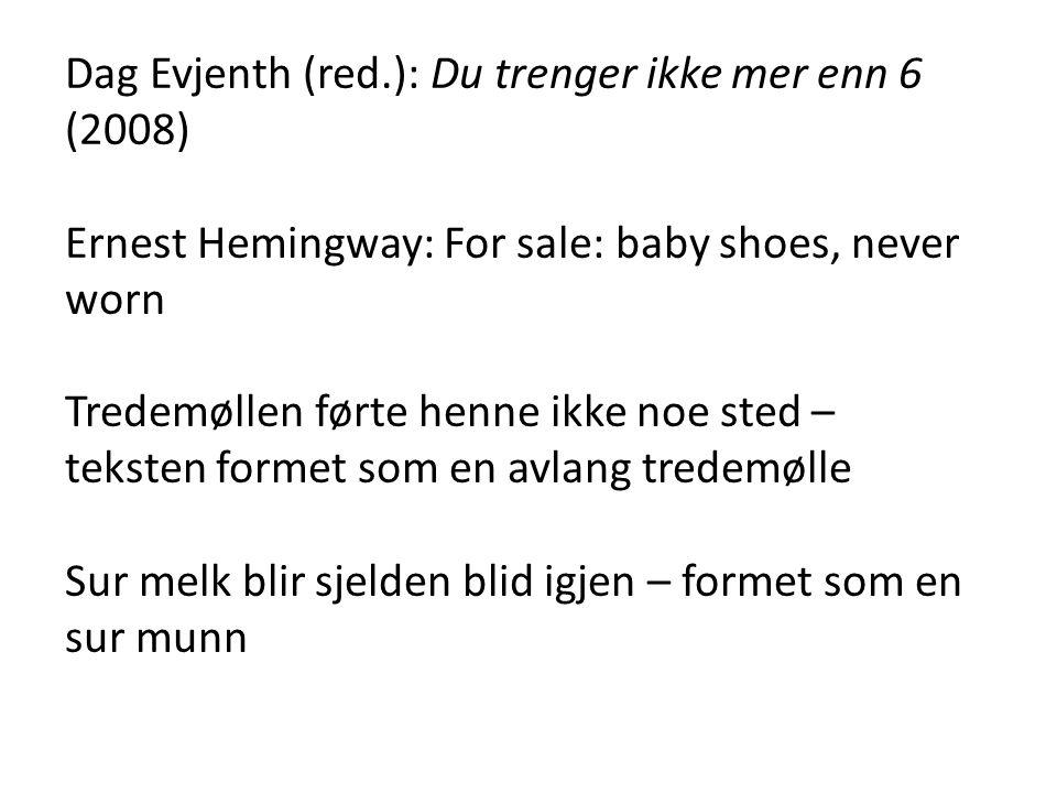 Dag Evjenth (red.): Du trenger ikke mer enn 6 (2008) Ernest Hemingway: For sale: baby shoes, never worn Tredemøllen førte henne ikke noe sted – teksten formet som en avlang tredemølle Sur melk blir sjelden blid igjen – formet som en sur munn