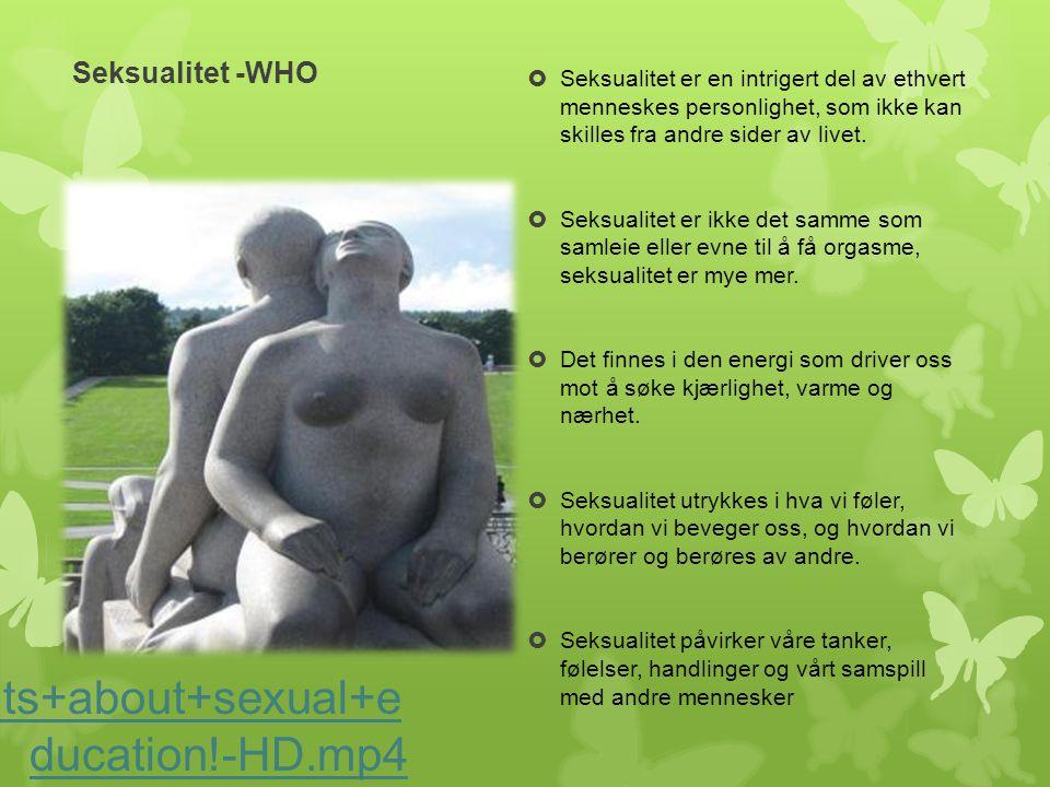 Seksualitet -WHO Its+about+sexual+e ducation!-HD.mp4  Seksualitet er en intrigert del av ethvert menneskes personlighet, som ikke kan skilles fra and