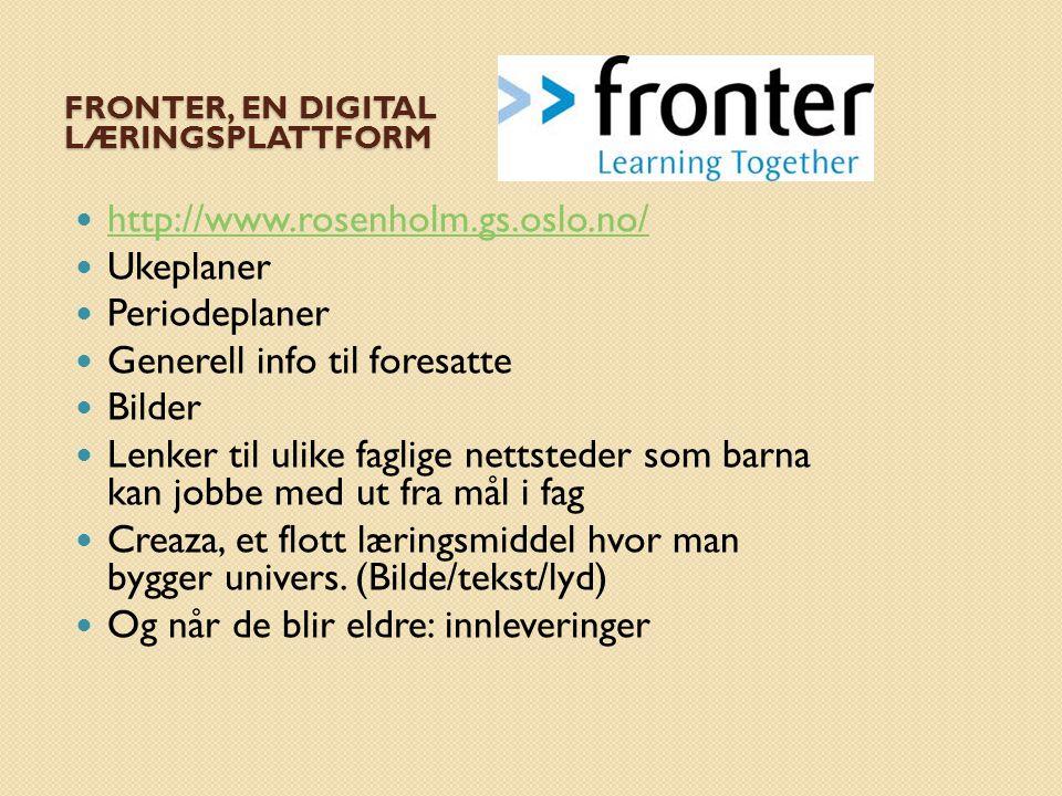 FRONTER, EN DIGITAL LÆRINGSPLATTFORM  http://www.rosenholm.gs.oslo.no/ http://www.rosenholm.gs.oslo.no/  Ukeplaner  Periodeplaner  Generell info til foresatte  Bilder  Lenker til ulike faglige nettsteder som barna kan jobbe med ut fra mål i fag  Creaza, et flott læringsmiddel hvor man bygger univers.