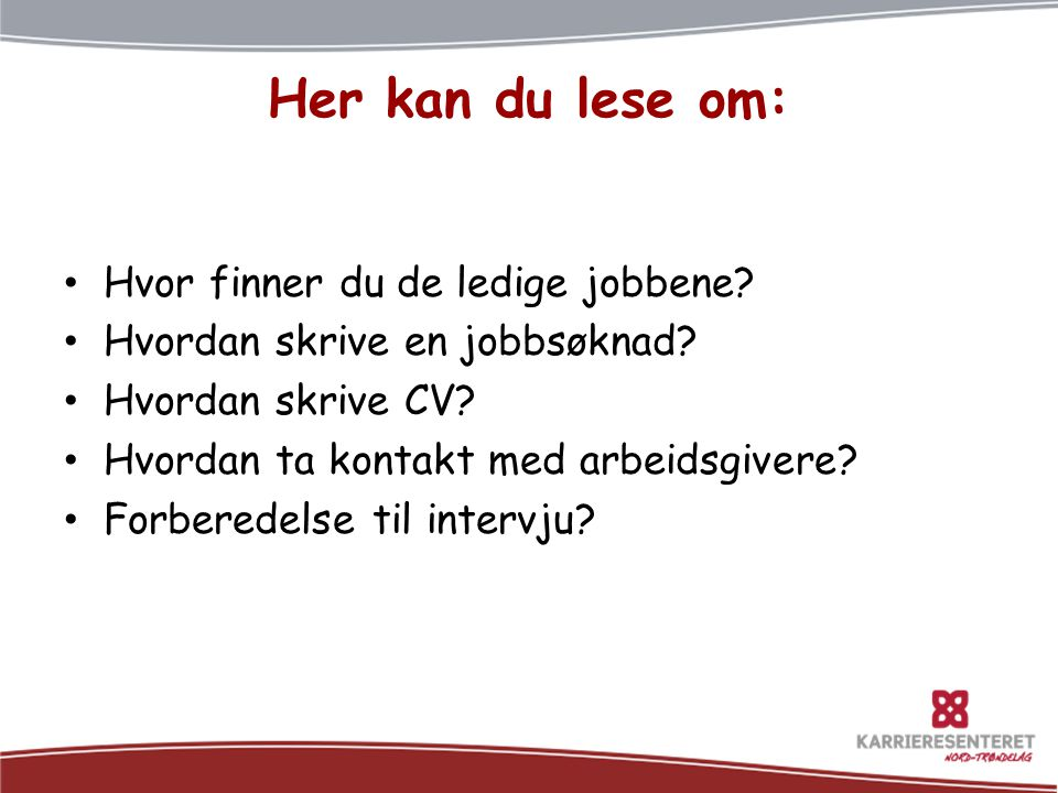 Her kan du lese om: • Hvor finner du de ledige jobbene? • Hvordan skrive en jobbsøknad? • Hvordan skrive CV? • Hvordan ta kontakt med arbeidsgivere? •