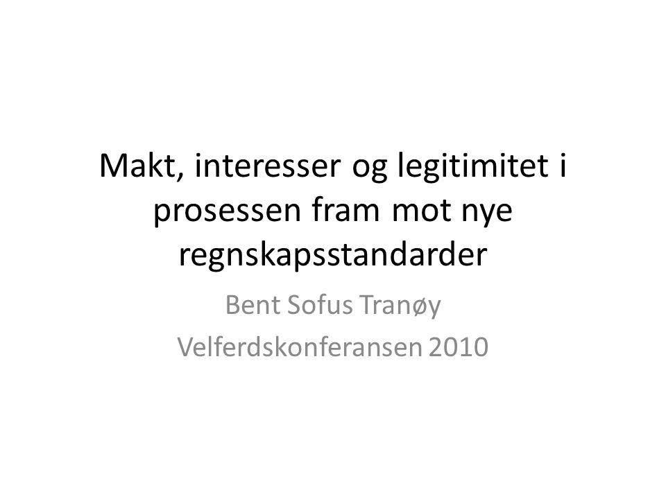 Makt, interesser og legitimitet i prosessen fram mot nye regnskapsstandarder Bent Sofus Tranøy Velferdskonferansen 2010