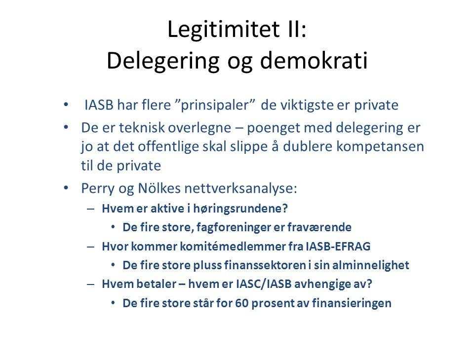 Legitimitet II: Delegering og demokrati • IASB har flere prinsipaler de viktigste er private • De er teknisk overlegne – poenget med delegering er jo at det offentlige skal slippe å dublere kompetansen til de private • Perry og Nölkes nettverksanalyse: – Hvem er aktive i høringsrundene.