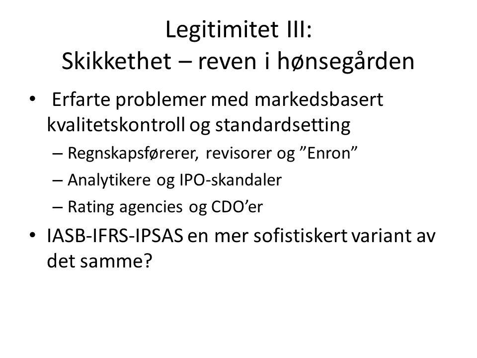 Legitimitet III: Skikkethet – reven i hønsegården • Erfarte problemer med markedsbasert kvalitetskontroll og standardsetting – Regnskapsførerer, revisorer og Enron – Analytikere og IPO-skandaler – Rating agencies og CDO'er • IASB-IFRS-IPSAS en mer sofistiskert variant av det samme?