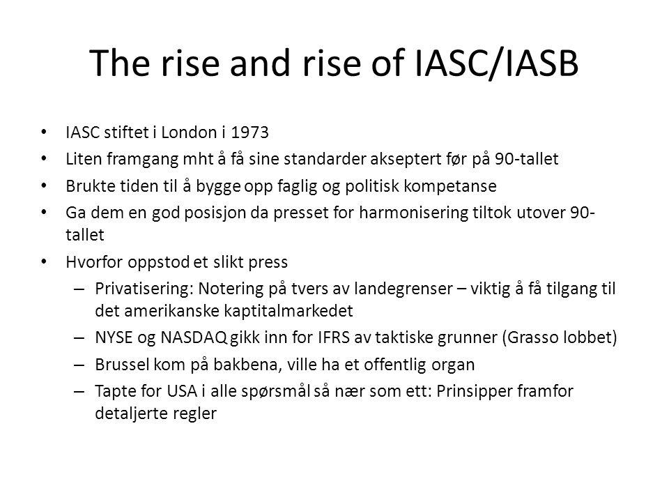 The rise and rise of IASC/IASB • IASC stiftet i London i 1973 • Liten framgang mht å få sine standarder akseptert før på 90-tallet • Brukte tiden til å bygge opp faglig og politisk kompetanse • Ga dem en god posisjon da presset for harmonisering tiltok utover 90- tallet • Hvorfor oppstod et slikt press – Privatisering: Notering på tvers av landegrenser – viktig å få tilgang til det amerikanske kaptitalmarkedet – NYSE og NASDAQ gikk inn for IFRS av taktiske grunner (Grasso lobbet) – Brussel kom på bakbena, ville ha et offentlig organ – Tapte for USA i alle spørsmål så nær som ett: Prinsipper framfor detaljerte regler