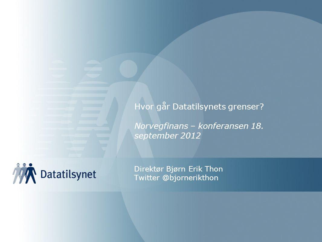 Hvor går Datatilsynets grenser? Norvegfinans – konferansen 18. september 2012 Direktør Bjørn Erik Thon Twitter @bjornerikthon