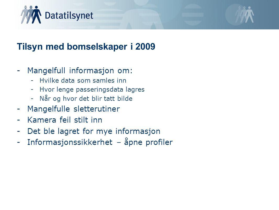 Tilsyn med bomselskaper i 2009 -Mangelfull informasjon om: -Hvilke data som samles inn -Hvor lenge passeringsdata lagres -Når og hvor det blir tatt bilde -Mangelfulle sletterutiner -Kamera feil stilt inn -Det ble lagret for mye informasjon -Informasjonssikkerhet – åpne profiler