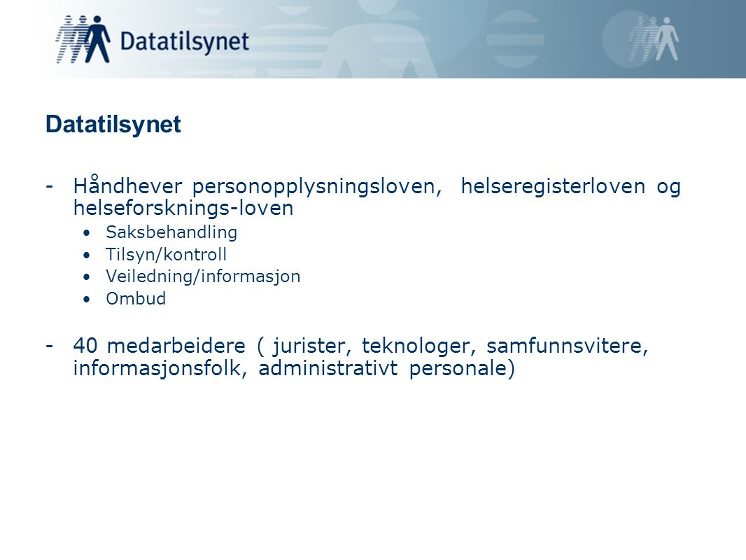 Datatilsynet -Håndhever personopplysningsloven, helseregisterloven og helseforsknings-loven •Saksbehandling •Tilsyn/kontroll •Veiledning/informasjon •Ombud -40 medarbeidere ( jurister, teknologer, samfunnsvitere, informasjonsfolk, administrativt personale)