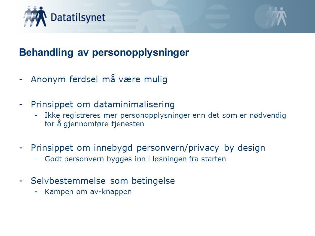 Behandling av personopplysninger -Anonym ferdsel må være mulig -Prinsippet om dataminimalisering -Ikke registreres mer personopplysninger enn det som er nødvendig for å gjennomføre tjenesten -Prinsippet om innebygd personvern/privacy by design -Godt personvern bygges inn i løsningen fra starten -Selvbestemmelse som betingelse -Kampen om av-knappen
