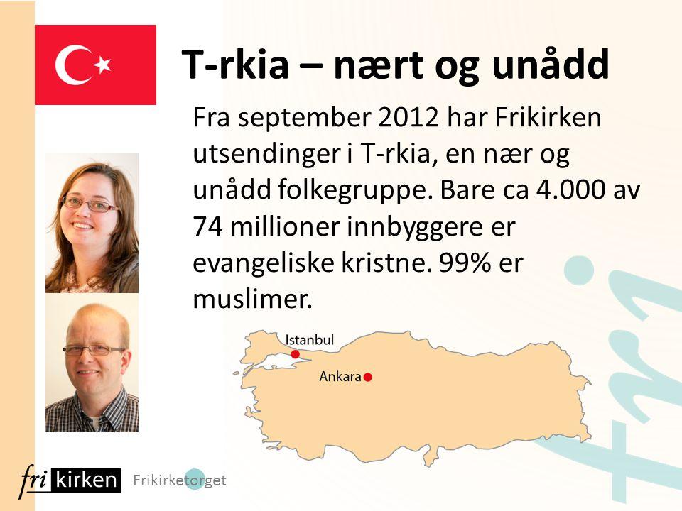 Frikirketorget Fra september 2012 har Frikirken utsendinger i T-rkia, en nær og unådd folkegruppe. Bare ca 4.000 av 74 millioner innbyggere er evangel
