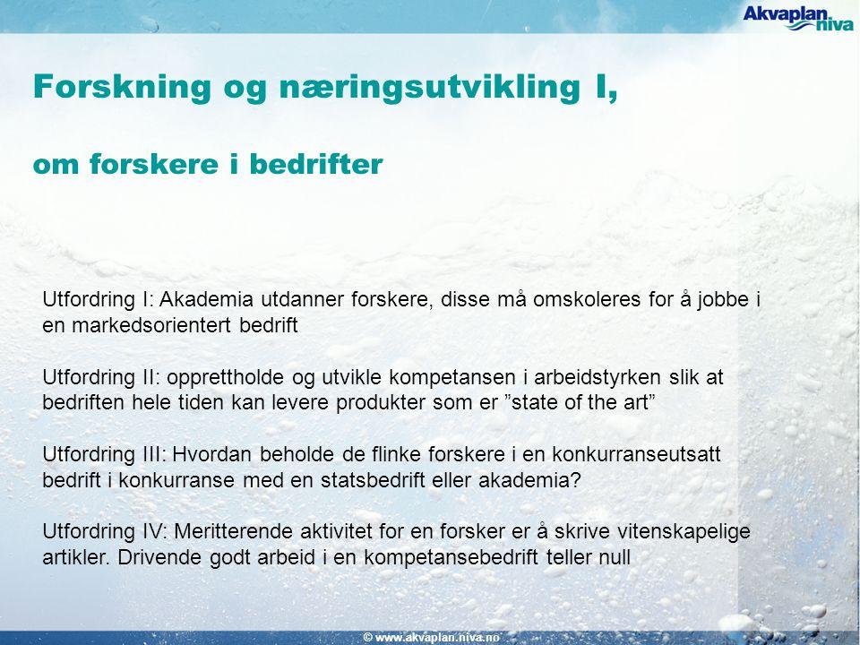 Forskning og næringsutvikling I, om forskere i bedrifter © www.akvaplan.niva.no Utfordring I: Akademia utdanner forskere, disse må omskoleres for å jobbe i en markedsorientert bedrift Utfordring II: opprettholde og utvikle kompetansen i arbeidstyrken slik at bedriften hele tiden kan levere produkter som er state of the art Utfordring III: Hvordan beholde de flinke forskere i en konkurranseutsatt bedrift i konkurranse med en statsbedrift eller akademia.