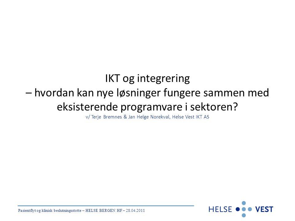 Pasientflyt og klinisk beslutningsstøtte – HELSE BERGEN HF – 28.04.2011 IKT og integrering – hvordan kan nye løsninger fungere sammen med eksisterende