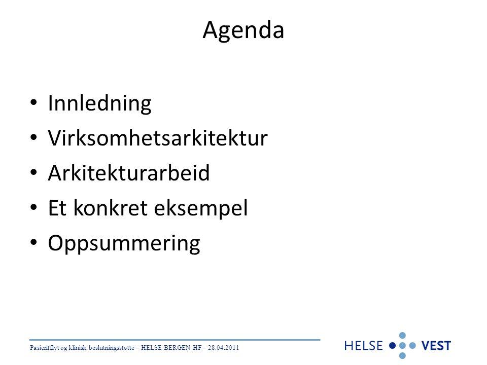 Pasientflyt og klinisk beslutningsstøtte – HELSE BERGEN HF – 28.04.2011 Agenda • Innledning • Virksomhetsarkitektur • Arkitekturarbeid • Et konkret ek