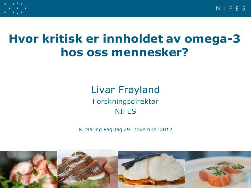 Hvor kritisk er innholdet av omega-3 hos oss mennesker? Livar Frøyland Forskningsdirektør NIFES 8. Maring FagDag 29. november 2012 1