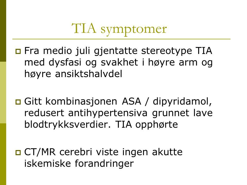 TIA symptomer  Fra medio juli gjentatte stereotype TIA med dysfasi og svakhet i høyre arm og høyre ansiktshalvdel  Gitt kombinasjonen ASA / dipyrida