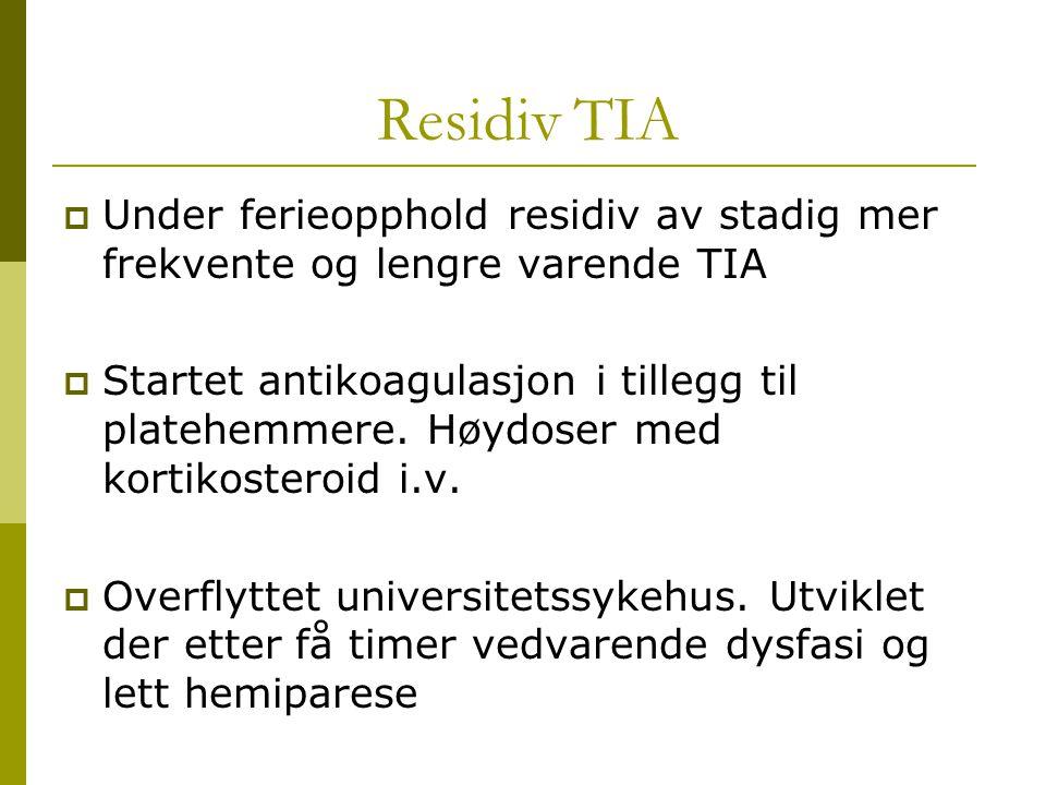 Residiv TIA  Under ferieopphold residiv av stadig mer frekvente og lengre varende TIA  Startet antikoagulasjon i tillegg til platehemmere. Høydoser