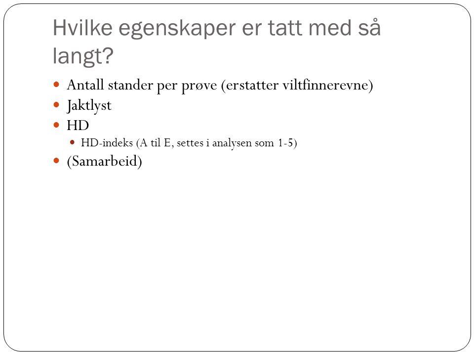 Hvilke egenskaper er tatt med så langt?  Antall stander per prøve (erstatter viltfinnerevne)  Jaktlyst  HD  HD-indeks (A til E, settes i analysen