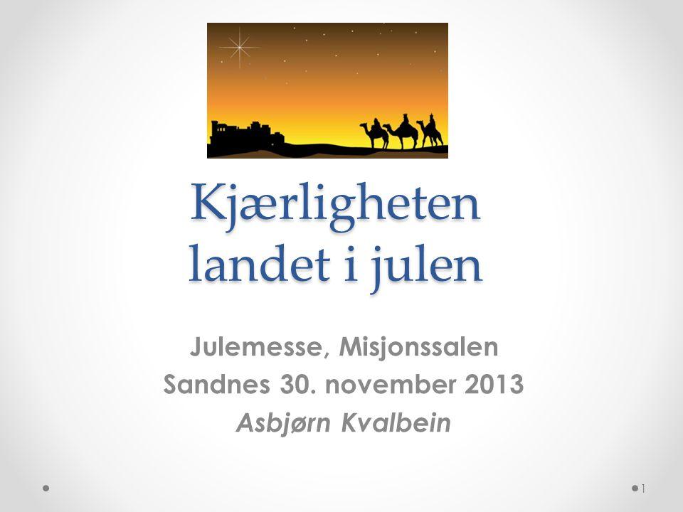 Kjærligheten landet i julen Julemesse, Misjonssalen Sandnes 30. november 2013 Asbjørn Kvalbein 1