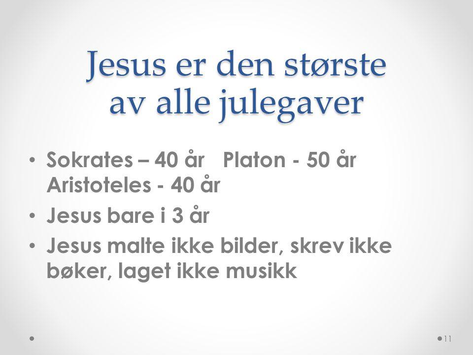 Jesus er den største av alle julegaver • Sokrates – 40 år Platon - 50 år Aristoteles - 40 år • Jesus bare i 3 år • Jesus malte ikke bilder, skrev ikke