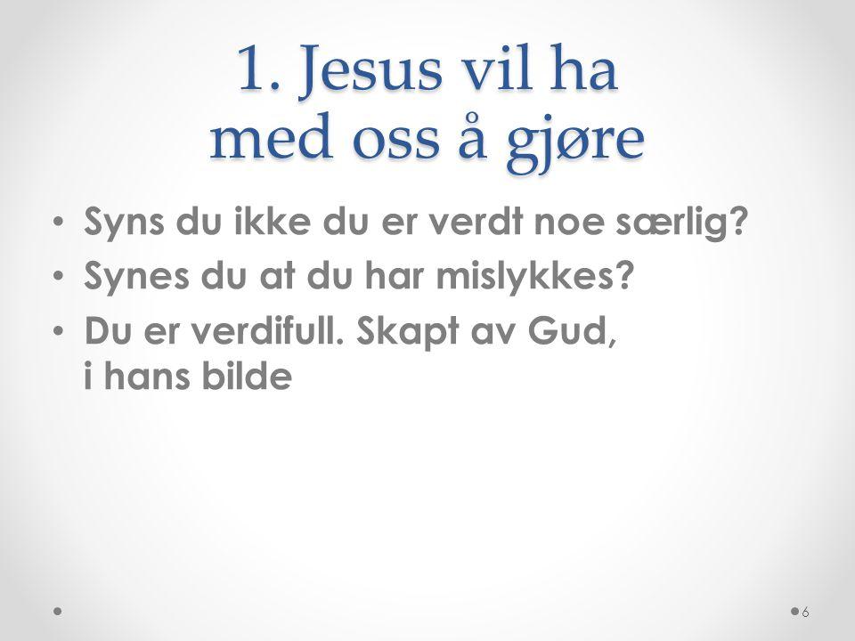 1. Jesus vil ha med oss å gjøre • Syns du ikke du er verdt noe særlig? • Synes du at du har mislykkes? • Du er verdifull. Skapt av Gud, i hans bilde 6