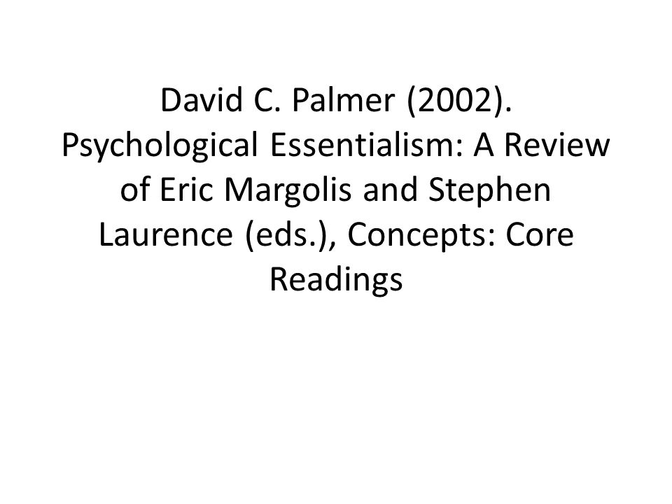 David C. Palmer (2002). Psychological Essentialism: A Review of Eric Margolis and Stephen Laurence (eds.), Concepts: Core Readings