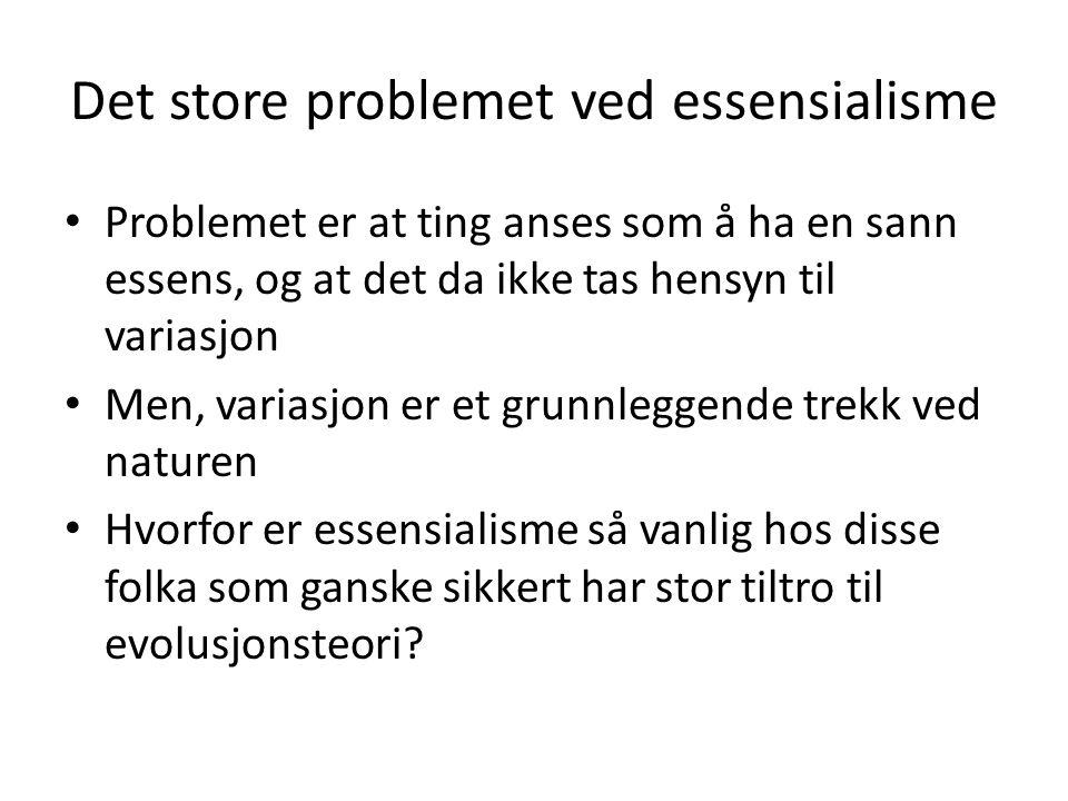 Det store problemet ved essensialisme • Problemet er at ting anses som å ha en sann essens, og at det da ikke tas hensyn til variasjon • Men, variasjo