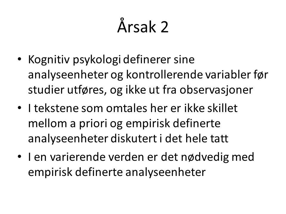 Årsak 2 • Kognitiv psykologi definerer sine analyseenheter og kontrollerende variabler før studier utføres, og ikke ut fra observasjoner • I tekstene