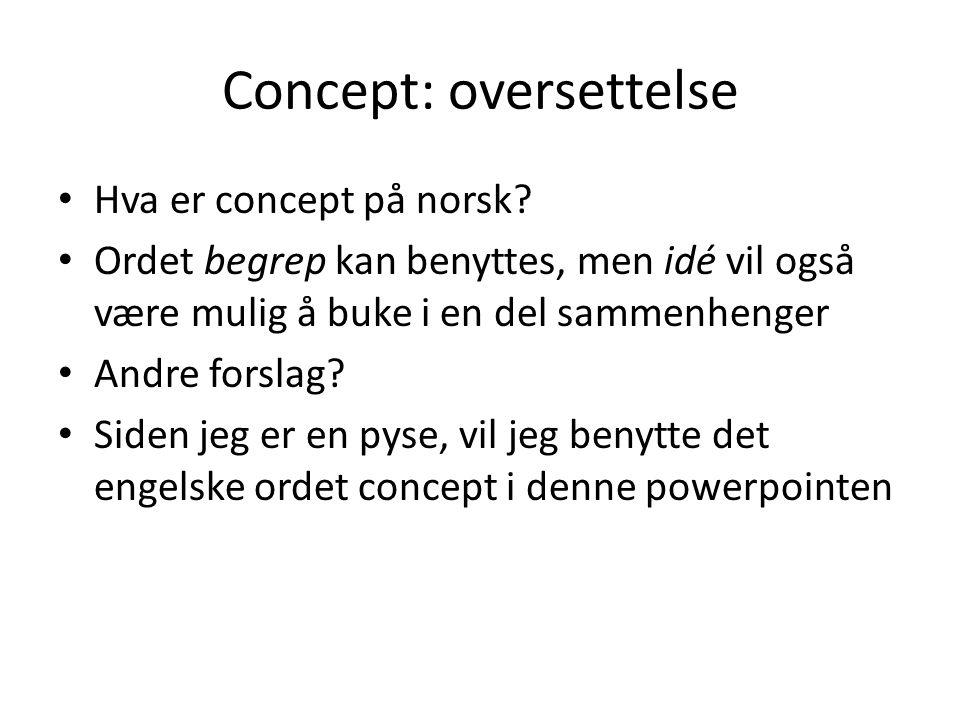 Concept: oversettelse • Hva er concept på norsk? • Ordet begrep kan benyttes, men idé vil også være mulig å buke i en del sammenhenger • Andre forslag