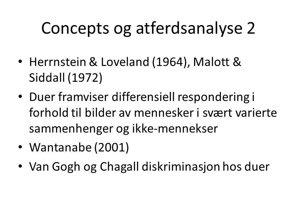 Concepts og atferdsanalyse 2 • Herrnstein & Loveland (1964), Malott & Siddall (1972) • Duer framviser differensiell respondering i forhold til bilder